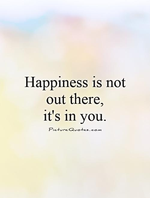 Happiness-is-not-out-there-its-in-you